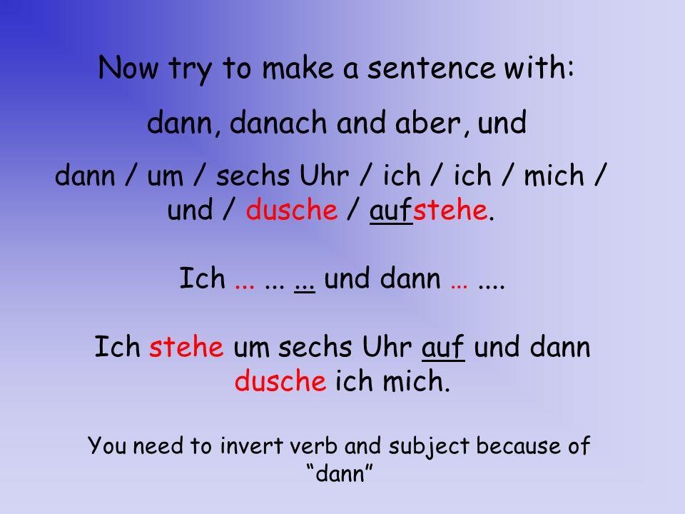 Now try to make a sentence with: dann, danach and aber, und dann / um / sechs Uhr / ich / / mich / und / dusche / aufstehe. Ich stehe um sechs Uhr auf