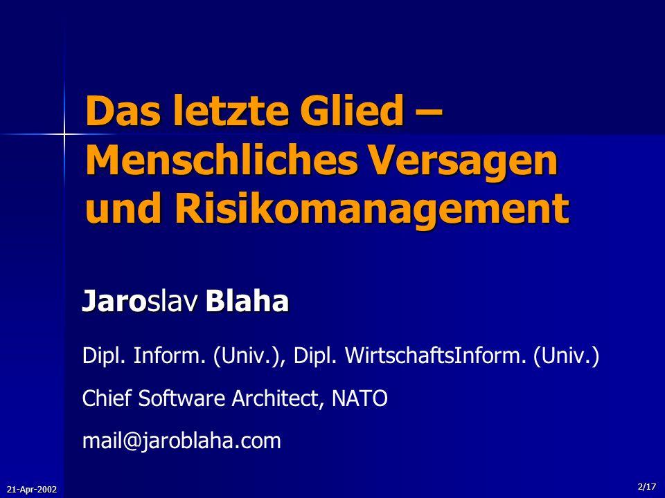 21-Apr-2002 2/17 Das letzte Glied – Menschliches Versagen und Risikomanagement Jaroslav Blaha Dipl. Inform. (Univ.), Dipl. WirtschaftsInform. (Univ.)
