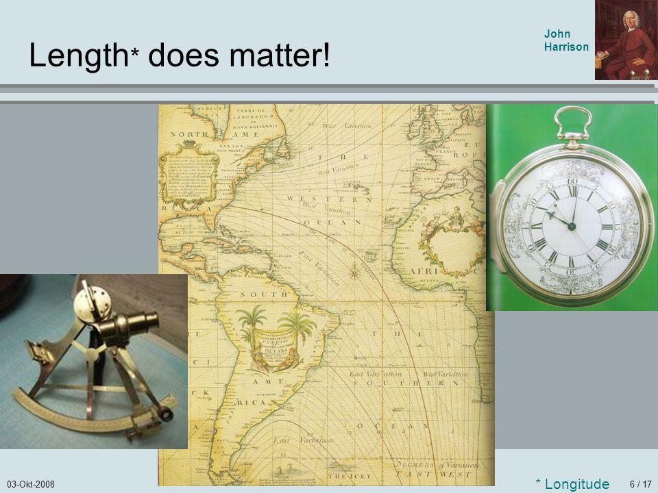 03-Okt-20086 / 17 Length * does matter! John Harrison * Longitude