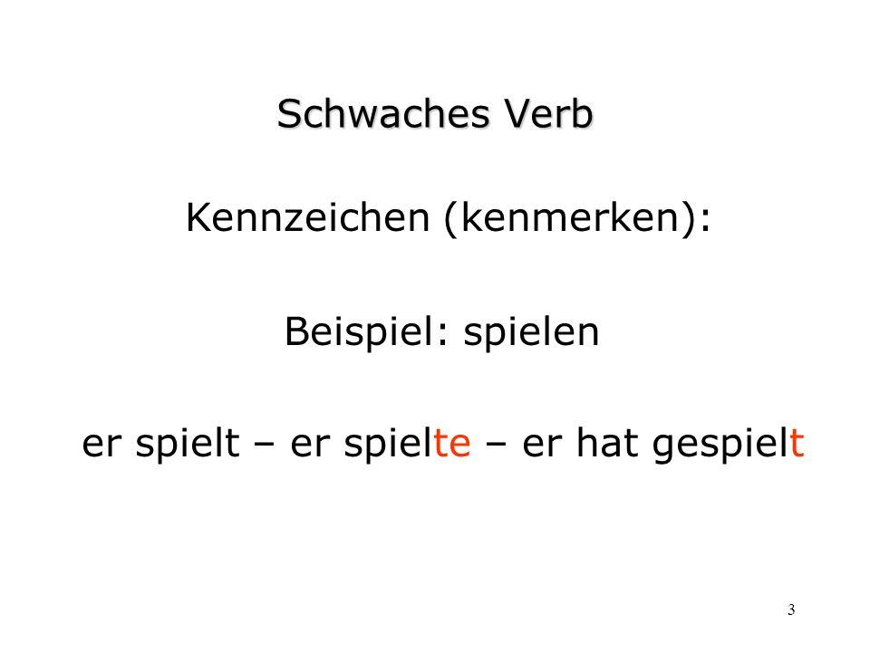 3 Schwaches Verb Kennzeichen (kenmerken): Beispiel: spielen er spielt – er spielte – er hat gespielt