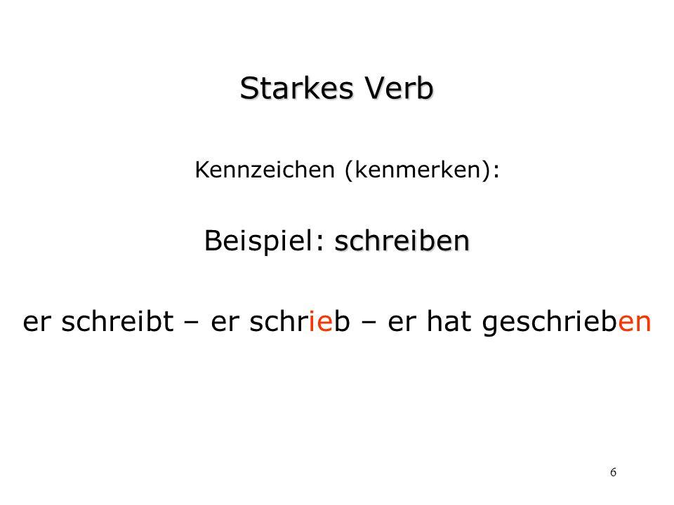 6 Kennzeichen (kenmerken): schreiben Beispiel: schreiben er schreibt – er schrieb – er hat geschrieben Starkes Verb