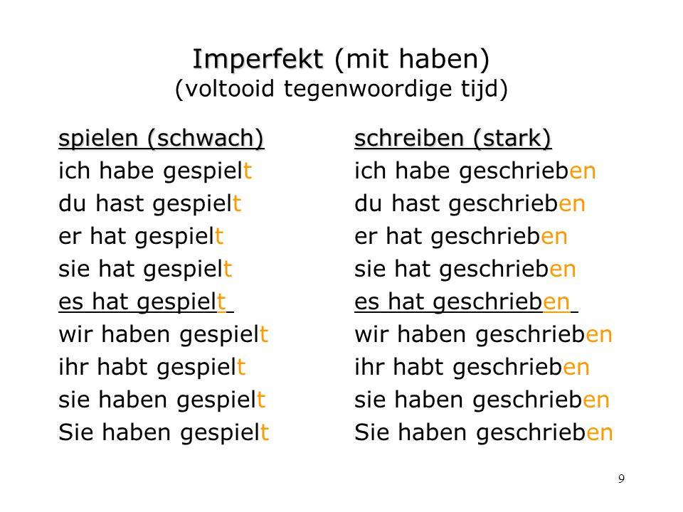 9 Imperfekt Imperfekt (mit haben) (voltooid tegenwoordige tijd) spielen (schwach) ich habe gespielt du hast gespielt er hat gespielt sie hat gespielt