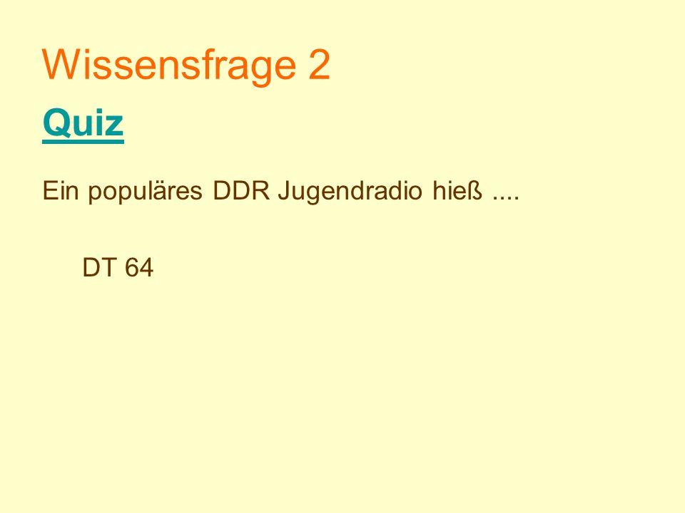 Wissensfrage 2 Ein populäres DDR Jugendradio hieß.... DT 64 Quiz