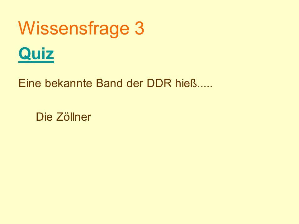 Wissensfrage 3 Eine bekannte Band der DDR hieß..... Die Zöllner Quiz