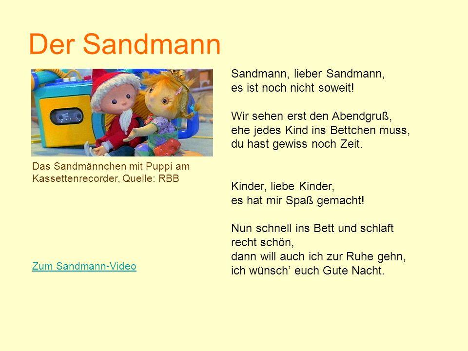 Der Sandmann Sandmann, lieber Sandmann, es ist noch nicht soweit! Wir sehen erst den Abendgruß, ehe jedes Kind ins Bettchen muss, du hast gewiss noch