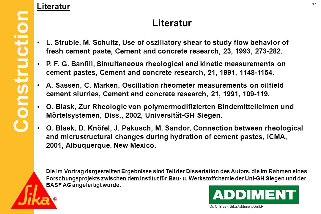 Construction 17 Dr. O. Blask, Sika Addiment GmbH Literatur L. Struble, M. Schultz, Use of oszillatory shear to study flow behavior of fresh cement pas