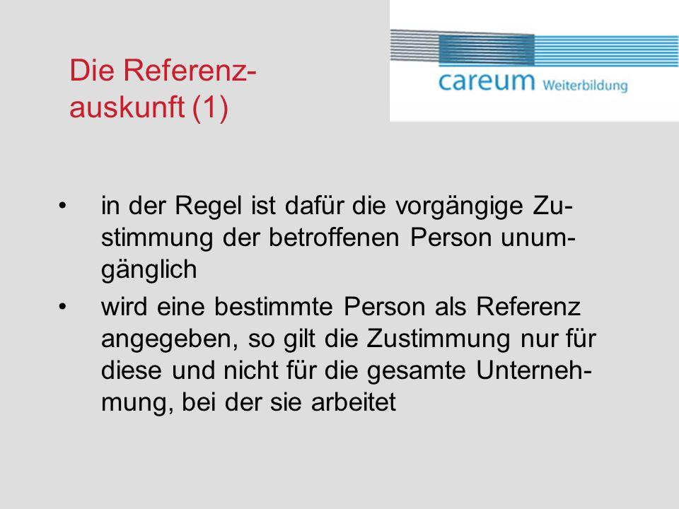 Die Referenz- auskunft (1) in der Regel ist dafür die vorgängige Zu- stimmung der betroffenen Person unum- gänglich wird eine bestimmte Person als Referenz angegeben, so gilt die Zustimmung nur für diese und nicht für die gesamte Unterneh- mung, bei der sie arbeitet