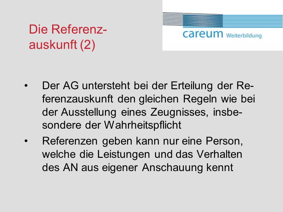 Die Referenz- auskunft (2) Der AG untersteht bei der Erteilung der Re- ferenzauskunft den gleichen Regeln wie bei der Ausstellung eines Zeugnisses, insbe- sondere der Wahrheitspflicht Referenzen geben kann nur eine Person, welche die Leistungen und das Verhalten des AN aus eigener Anschauung kennt