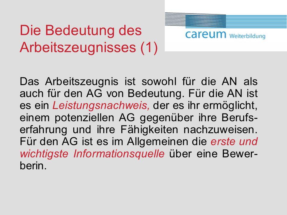 Die Bedeutung des Arbeitszeugnisses (1) Das Arbeitszeugnis ist sowohl für die AN als auch für den AG von Bedeutung. Für die AN ist es ein Leistungsnac