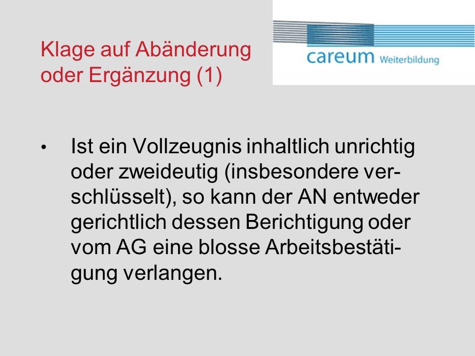 Klage auf Abänderung oder Ergänzung (1) Ist ein Vollzeugnis inhaltlich unrichtig oder zweideutig (insbesondere ver- schlüsselt), so kann der AN entweder gerichtlich dessen Berichtigung oder vom AG eine blosse Arbeitsbestäti- gung verlangen.