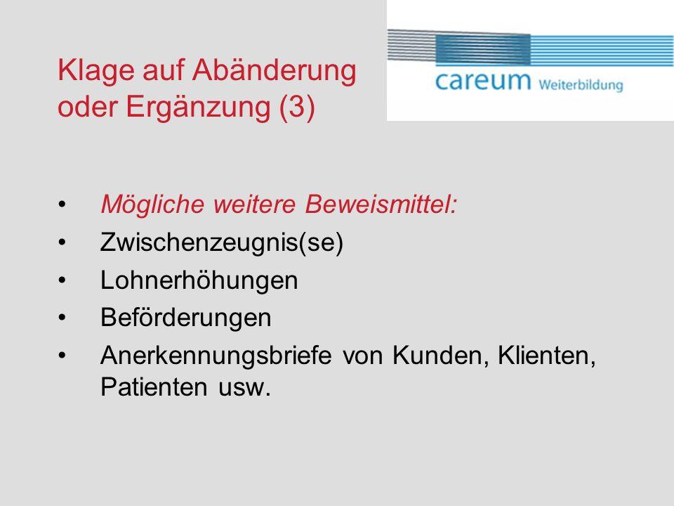Klage auf Abänderung oder Ergänzung (3) Mögliche weitere Beweismittel: Zwischenzeugnis(se) Lohnerhöhungen Beförderungen Anerkennungsbriefe von Kunden, Klienten, Patienten usw.