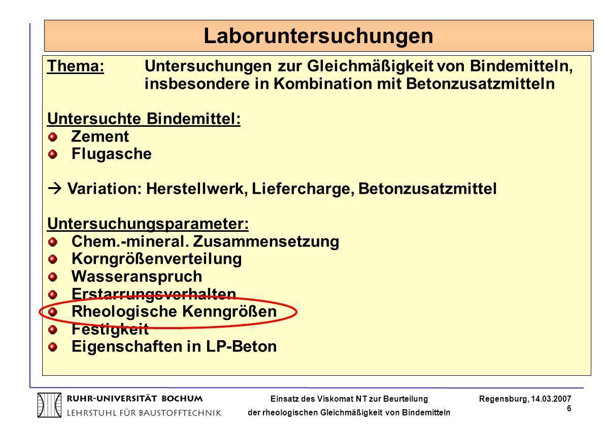 Einsatz des Viskomat NT zur Beurteilung der rheologischen Gleichmäßigkeit von Bindemitteln Regensburg, 14.03.2007 6 Laboruntersuchungen Thema: Untersu