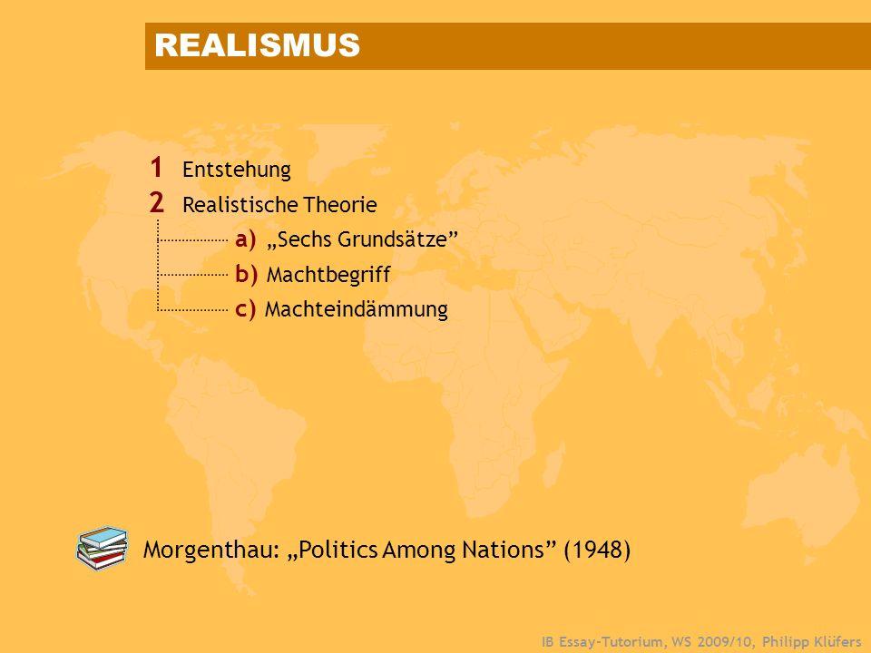 IB Essay-Tutorium, WS 2009/10, Philipp Klüfers 1 Entstehung 2 Realistische Theorie a)Sechs Grundsätze b) Machtbegriff c) Machteindämmung REALISMUS Mor