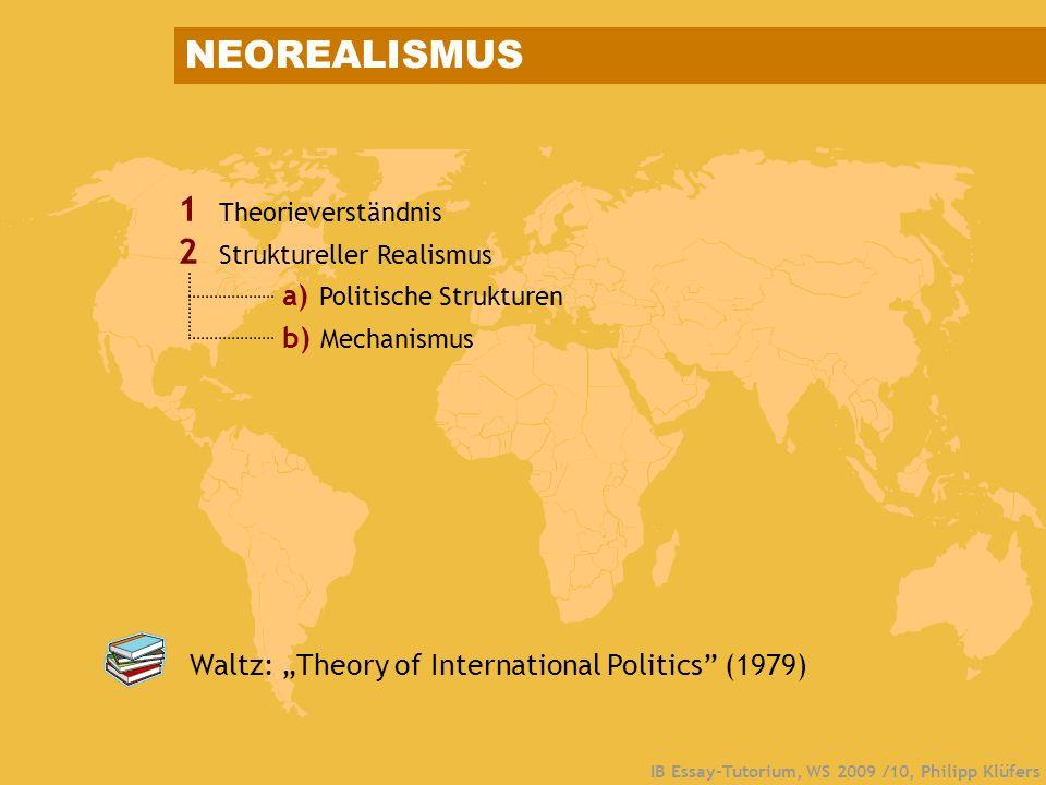 IB Essay-Tutorium, WS 2009 /10, Philipp Klüfers 1 Theorieverständnis 2 Struktureller Realismus a) Politische Strukturen b) Mechanismus Waltz: Theory o