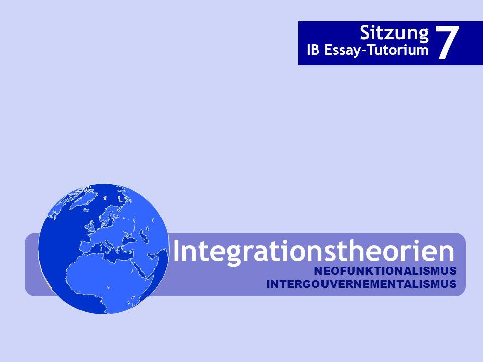 Integrationstheorien Sitzung IB Essay-Tutorium 7 NEOFUNKTIONALISMUS INTERGOUVERNEMENTALISMUS