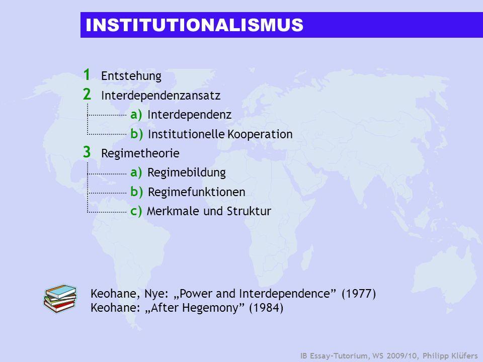 IB Essay-Tutorium, WS 2009/10, Philipp Klüfers ENTSTEHUNG UND EINFLÜSSE INTERDEPENDENZANSATZREGIMETHEORIE Interdependenzen historisch Ökonomische Schocks Zusammenbruch des Bretton- Woods-Währungssystems (1971) Ölkrise (1973) Theoretische Einflüsse Idealismus Völkerrecht (Grotius) Militärische Sinnlosigkeit ( Wohlstand) Neofunktionalismus (Regionale Integrationstheorie) Transnationalismus (Systematisierung Interessens-, Kommunikations- und Kooperationsgeflechte) Abnahme US-amerikanischer Hegemonität Ende des Pax Americana Wahlkampf Nixon Carter US-Engagement für freie Weltwirtschaft (ideologisch motiviert?) Funktionalismus (Mitrany) Weltordnungsschule (Völkerrecht) Kritik an Theorie der hegemonialen Stabilität ( US-amerikanische Schwäche) Zusammenhang KooperationsbedarfRegimebildung 1
