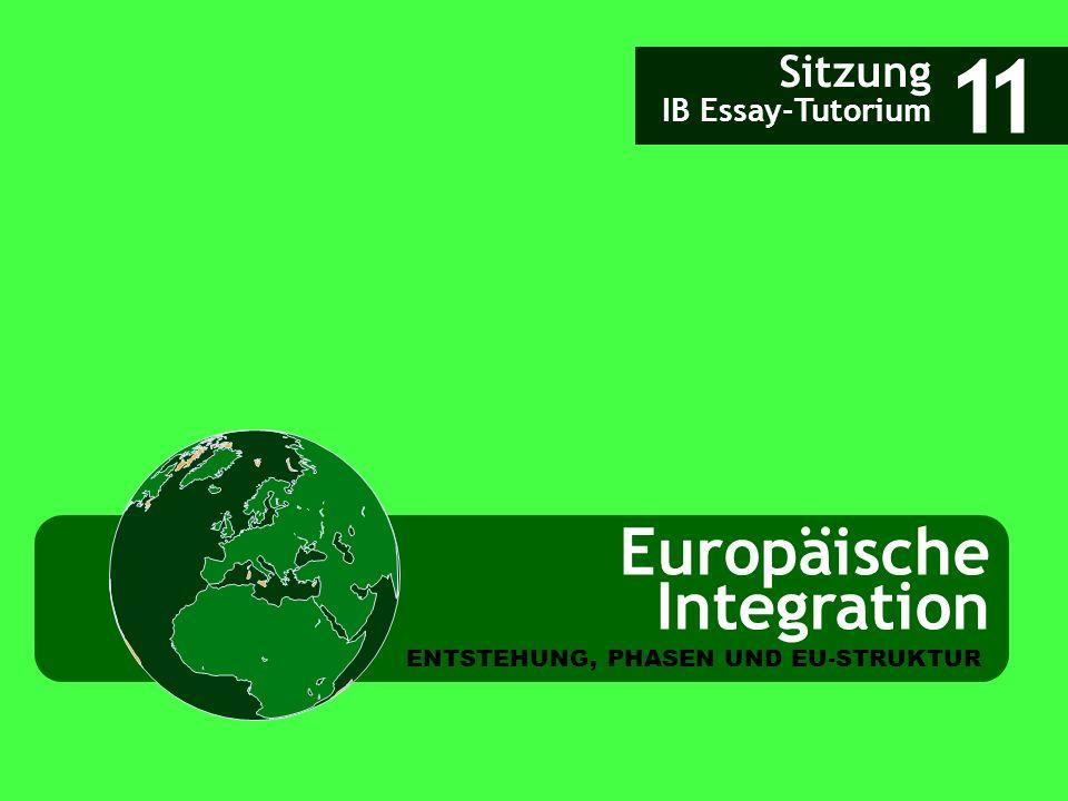 Europäische Integration Sitzung IB Essay-Tutorium 11 ENTSTEHUNG, PHASEN UND EU-STRUKTUR