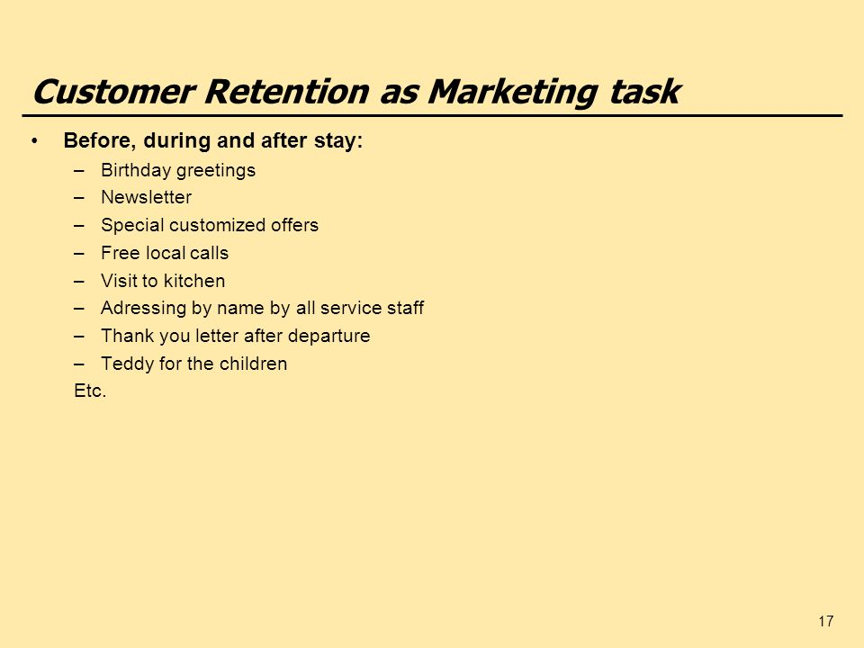 17 Customer Retention as Marketing task Before, during and after stay: –Birthday greetings –Newsletter –Special customized offers –Free local calls –Visit to kitchen –Adressing by name by all service staff –Thank you letter after departure –Teddy for the children Etc.