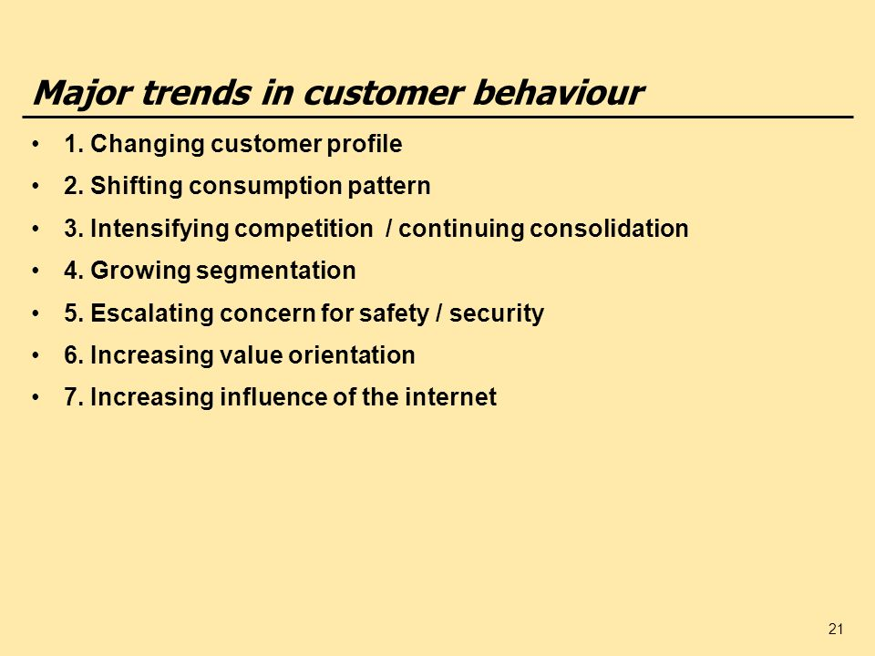 21 Major trends in customer behaviour 1. Changing customer profile 2. Shifting consumption pattern 3. Intensifying competition / continuing consolidat