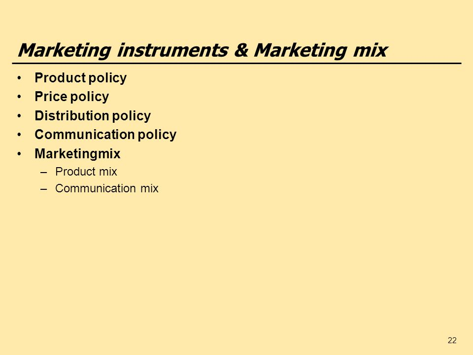 22 Marketing instruments & Marketing mix Product policy Price policy Distribution policy Communication policy Marketingmix –Product mix –Communication mix