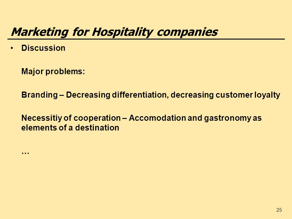 25 Marketing for Hospitality companies Discussion Major problems: Branding – Decreasing differentiation, decreasing customer loyalty Necessitiy of cooperation – Accomodation and gastronomy as elements of a destination …