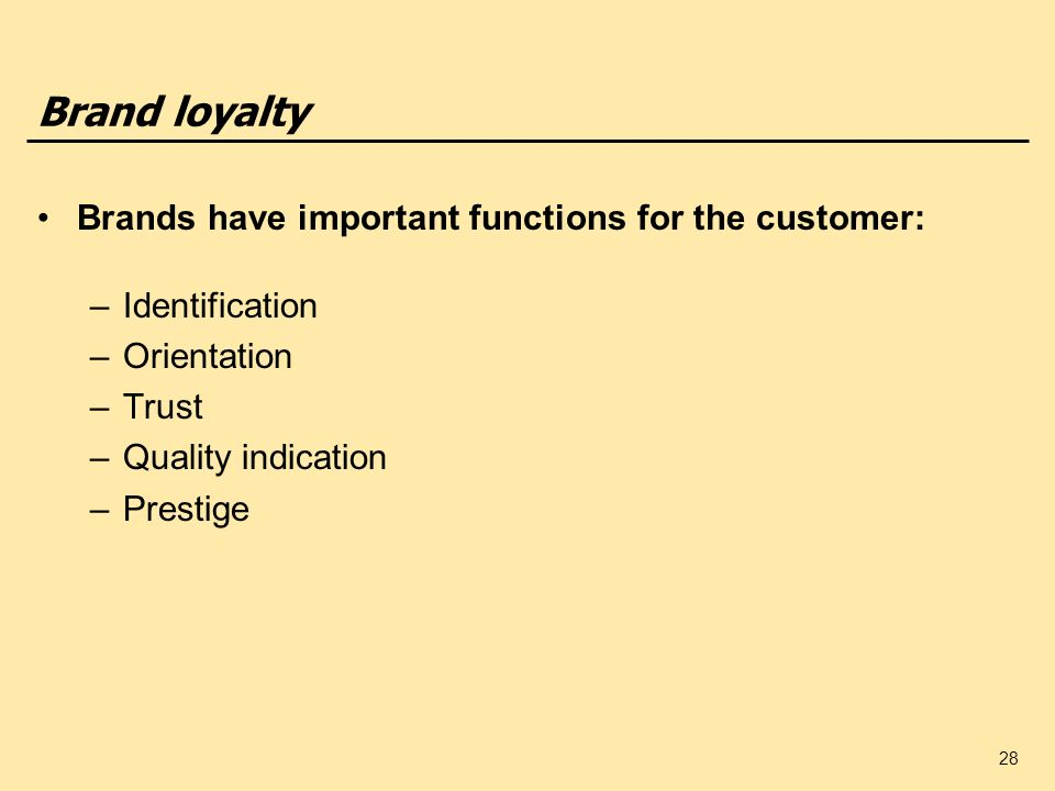 28 Brand loyalty Brands have important functions for the customer: –Identification –Orientation –Trust –Quality indication –Prestige