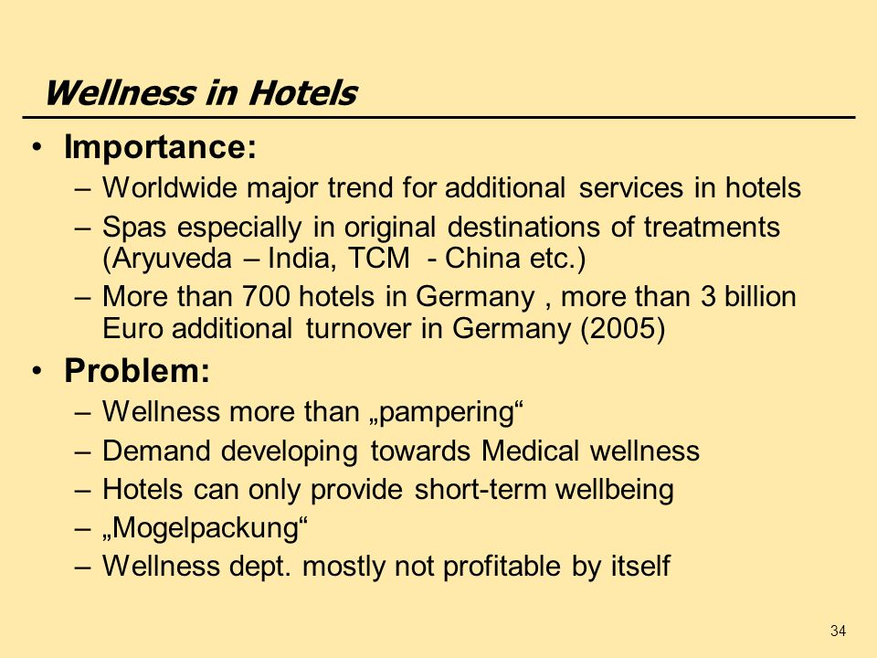 34 Wellness in Hotels Importance: –Worldwide major trend for additional services in hotels –Spas especially in original destinations of treatments (Ar