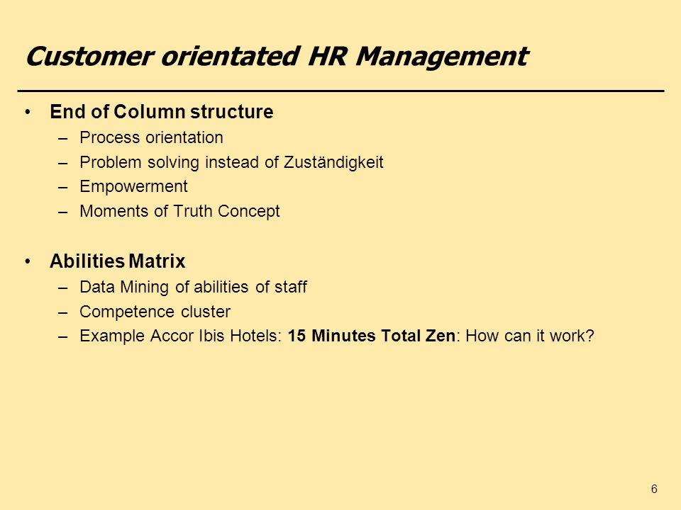 6 Customer orientated HR Management End of Column structure –Process orientation –Problem solving instead of Zuständigkeit –Empowerment –Moments of Tr