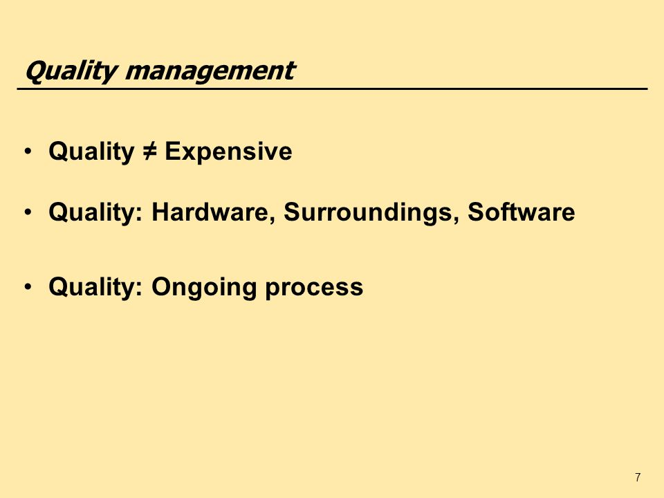 7 Quality management Quality Expensive Quality: Hardware, Surroundings, Software Quality: Ongoing process