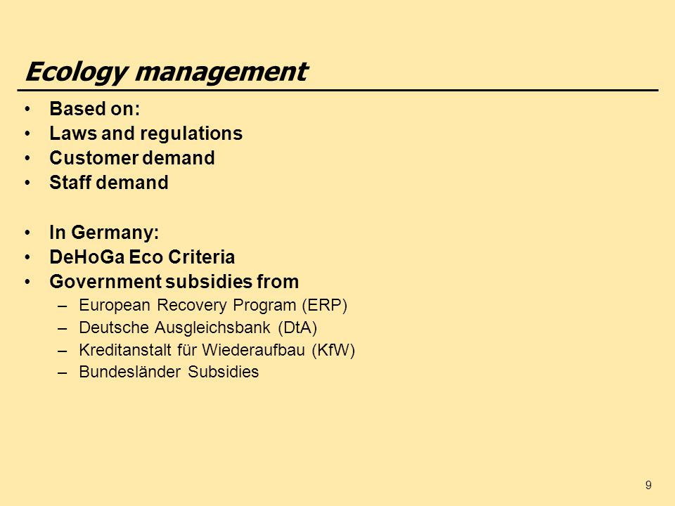 9 Ecology management Based on: Laws and regulations Customer demand Staff demand In Germany: DeHoGa Eco Criteria Government subsidies from –European R