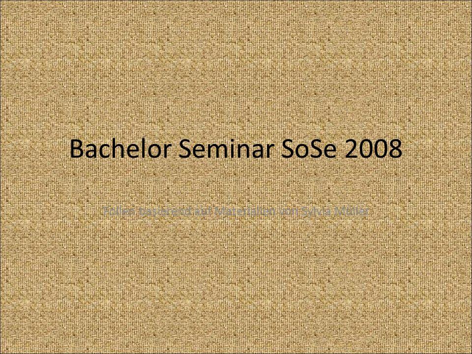 Bachelor Seminar SoSe 2008 Folien basierend auf Materialien von Sylvia Müller