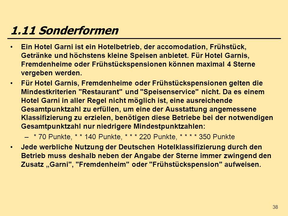 38 1.11 Sonderformen Ein Hotel Garni ist ein Hotelbetrieb, der accomodation, Frühstück, Getränke und höchstens kleine Speisen anbietet. Für Hotel Garn
