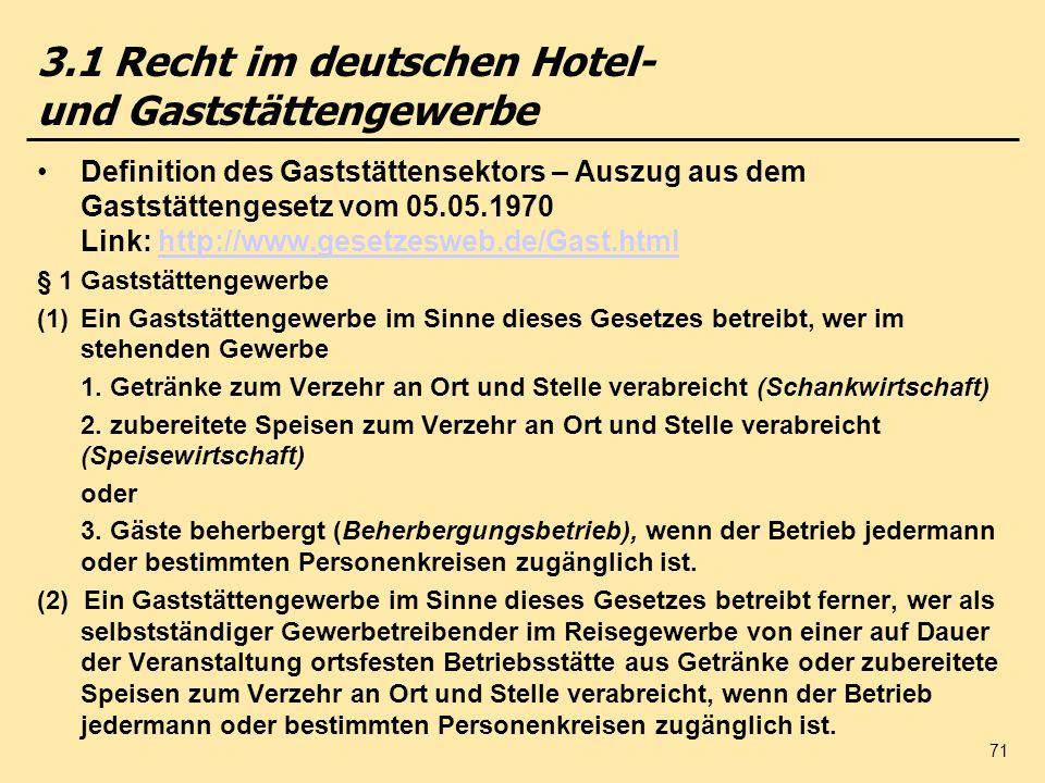 71 3.1 Recht im deutschen Hotel- und Gaststättengewerbe Definition des Gaststättensektors – Auszug aus dem Gaststättengesetz vom 05.05.1970 Link: http://www.gesetzesweb.de/Gast.htmlhttp://www.gesetzesweb.de/Gast.html § 1 Gaststättengewerbe (1)Ein Gaststättengewerbe im Sinne dieses Gesetzes betreibt, wer im stehenden Gewerbe 1.