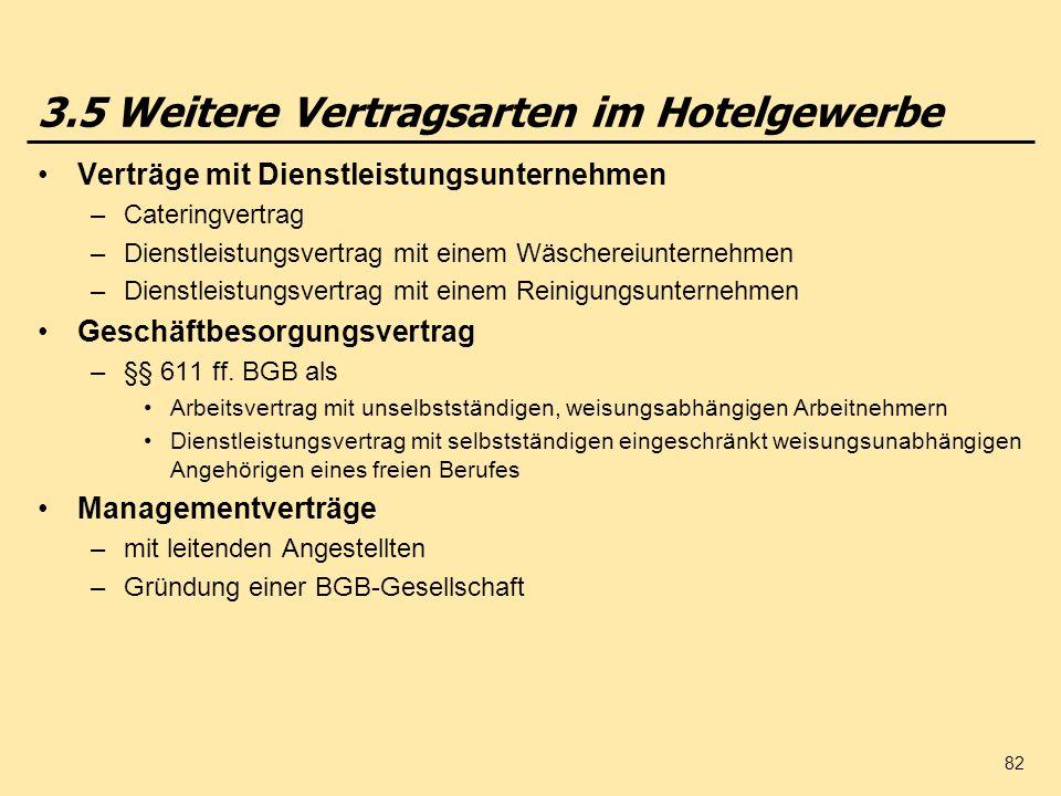 82 3.5 Weitere Vertragsarten im Hotelgewerbe Verträge mit Dienstleistungsunternehmen –Cateringvertrag –Dienstleistungsvertrag mit einem Wäschereiunternehmen –Dienstleistungsvertrag mit einem Reinigungsunternehmen Geschäftbesorgungsvertrag –§§ 611 ff.