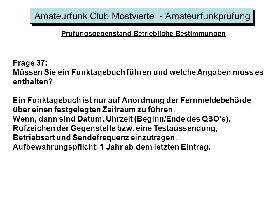 Amateurfunk Club Mostviertel - Amateurfunkprüfung Prüfungsgegenstand Betriebliche Bestimmungen Frage 37: Müssen Sie ein Funktagebuch führen und welche