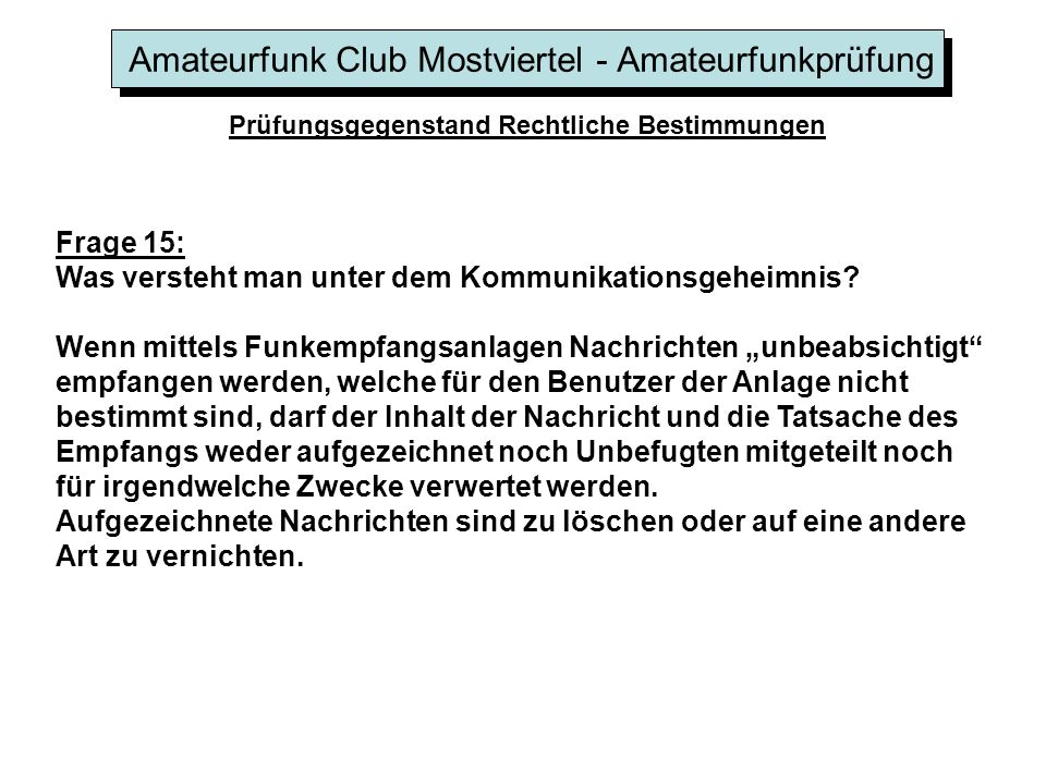 Amateurfunk Club Mostviertel - Amateurfunkprüfung Prüfungsgegenstand Rechtliche Bestimmungen Frage 15: Was versteht man unter dem Kommunikationsgeheimnis.