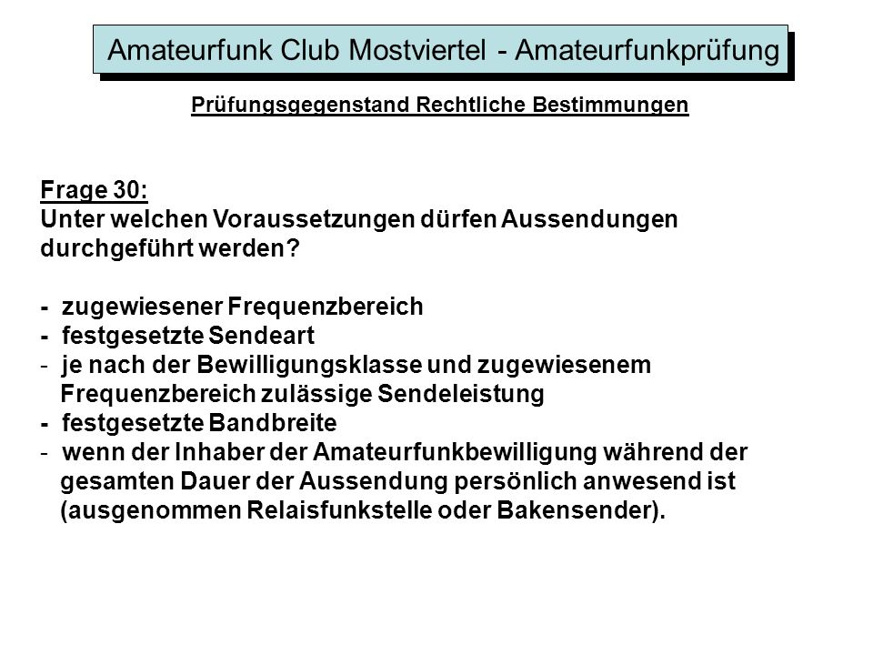 Amateurfunk Club Mostviertel - Amateurfunkprüfung Prüfungsgegenstand Rechtliche Bestimmungen Frage 30: Unter welchen Voraussetzungen dürfen Aussendungen durchgeführt werden.