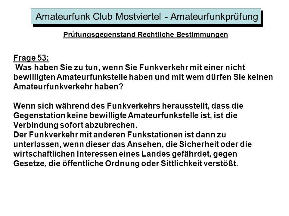 Amateurfunk Club Mostviertel - Amateurfunkprüfung Prüfungsgegenstand Rechtliche Bestimmungen Frage 53: Was haben Sie zu tun, wenn Sie Funkverkehr mit einer nicht bewilligten Amateurfunkstelle haben und mit wem dürfen Sie keinen Amateurfunkverkehr haben.