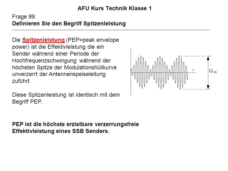 AFU Kurs Technik Klasse 1 Frage 99: Definieren Sie den Begriff Spitzenleistung PEP ist die höchste erzielbare verzerrungsfreie Effektivleistung eines SSB Senders.