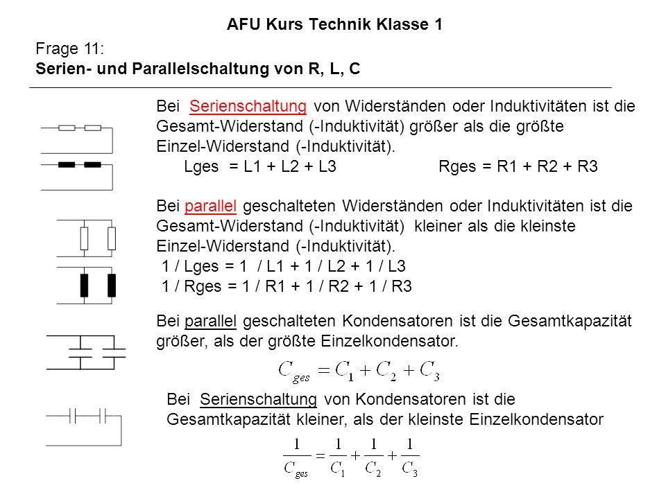 AFU Kurs Technik Klasse 1 Frage 11: Serien- und Parallelschaltung von R, L, C Bei Serienschaltung von Widerständen oder Induktivitäten ist die Gesamt-Widerstand (-Induktivität) größer als die größte Einzel-Widerstand (-Induktivität).