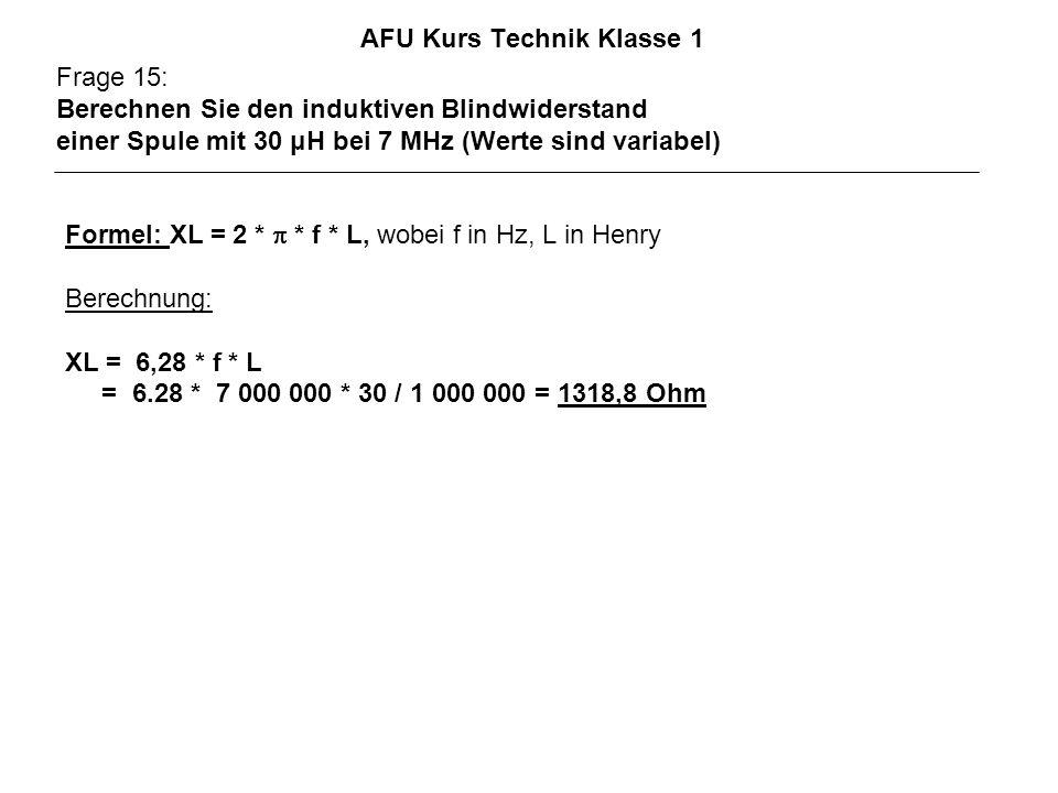 AFU Kurs Technik Klasse 1 Frage 15: Berechnen Sie den induktiven Blindwiderstand einer Spule mit 30 μH bei 7 MHz (Werte sind variabel) Formel: XL = 2 * * f * L, wobei f in Hz, L in Henry Berechnung: XL = 6,28 * f * L = 6.28 * 7 000 000 * 30 / 1 000 000 = 1318,8 Ohm