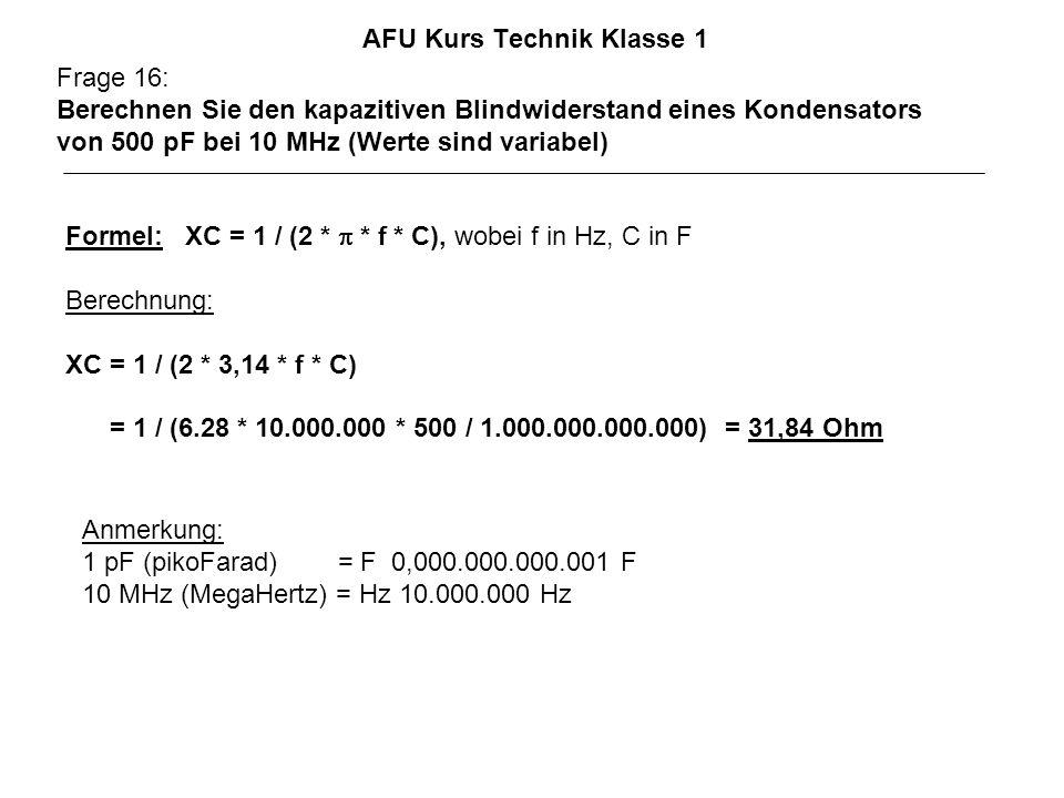 AFU Kurs Technik Klasse 1 Frage 16: Berechnen Sie den kapazitiven Blindwiderstand eines Kondensators von 500 pF bei 10 MHz (Werte sind variabel) Anmerkung: 1 pF (pikoFarad) = F 0,000.000.000.001 F 10 MHz (MegaHertz) = Hz 10.000.000 Hz Formel: XC = 1 / (2 * * f * C), wobei f in Hz, C in F Berechnung: XC = 1 / (2 * 3,14 * f * C) = 1 / (6.28 * 10.000.000 * 500 / 1.000.000.000.000) = 31,84 Ohm