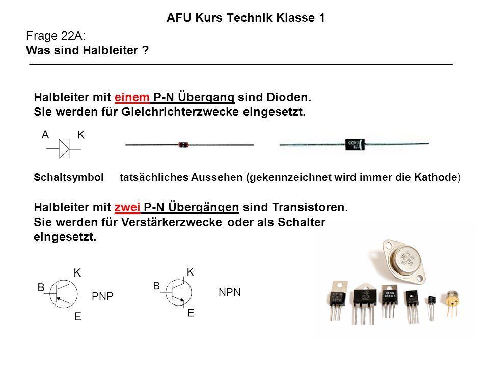 AFU Kurs Technik Klasse 1 Frage 22A: Was sind Halbleiter ? Halbleiter mit zwei P-N Übergängen sind Transistoren. Sie werden für Verstärkerzwecke oder