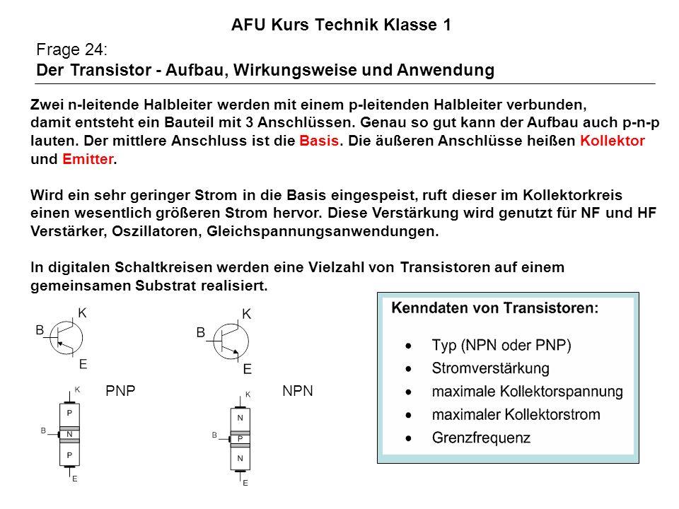 AFU Kurs Technik Klasse 1 Frage 24: Der Transistor - Aufbau, Wirkungsweise und Anwendung Zwei n-leitende Halbleiter werden mit einem p-leitenden Halbleiter verbunden, damit entsteht ein Bauteil mit 3 Anschlüssen.