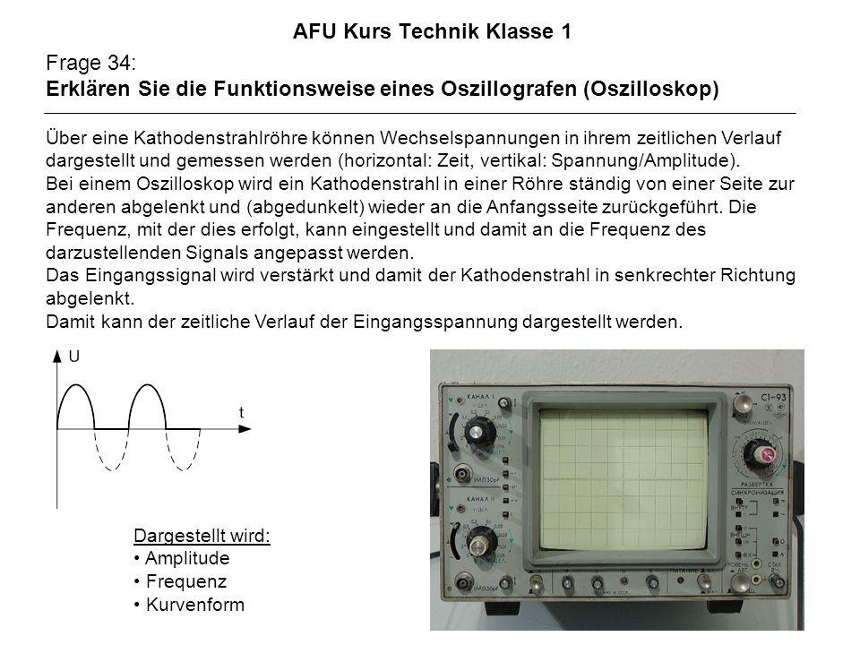 AFU Kurs Technik Klasse 1 Frage 34: Erklären Sie die Funktionsweise eines Oszillografen (Oszilloskop) Über eine Kathodenstrahlröhre können Wechselspannungen in ihrem zeitlichen Verlauf dargestellt und gemessen werden (horizontal: Zeit, vertikal: Spannung/Amplitude).