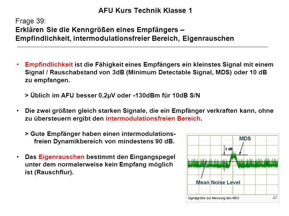 AFU Kurs Technik Klasse 1 Frage 39: Erklären Sie die Kenngrößen eines Empfängers – Empfindlichkeit, intermodulationsfreier Bereich, Eigenrauschen Empfindlichkeit ist die Fähigkeit eines Empfängers ein kleinstes Signal mit einem Signal / Rauschabstand von 3dB (Minimum Detectable Signal, MDS) oder 10 dB zu empfangen.