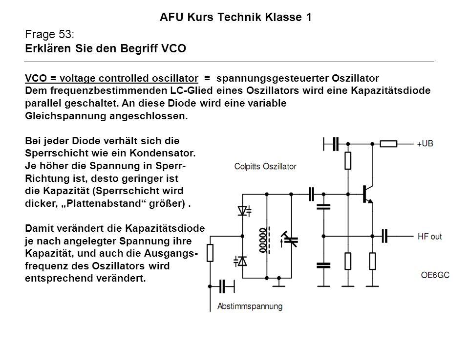 AFU Kurs Technik Klasse 1 Frage 53: Erklären Sie den Begriff VCO VCO = voltage controlled oscillator = spannungsgesteuerter Oszillator Dem frequenzbestimmenden LC-Glied eines Oszillators wird eine Kapazitätsdiode parallel geschaltet.