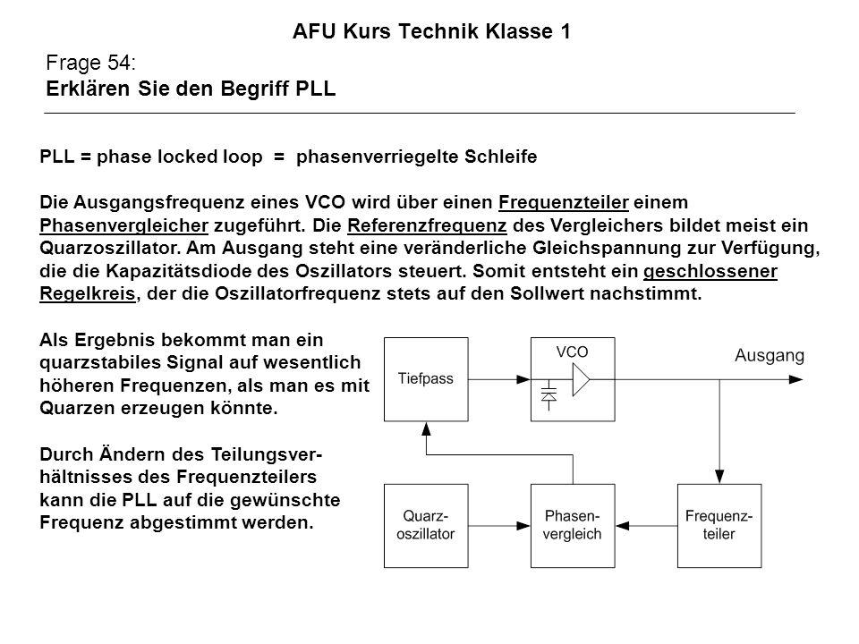 AFU Kurs Technik Klasse 1 Frage 54: Erklären Sie den Begriff PLL PLL = phase locked loop = phasenverriegelte Schleife Die Ausgangsfrequenz eines VCO wird über einen Frequenzteiler einem Phasenvergleicher zugeführt.