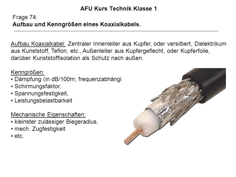 AFU Kurs Technik Klasse 1 Frage 74: Aufbau und Kenngrößen eines Koaxialkabels. Aufbau Koaxialkabel: Zentraler Innenleiter aus Kupfer, oder versilbert,