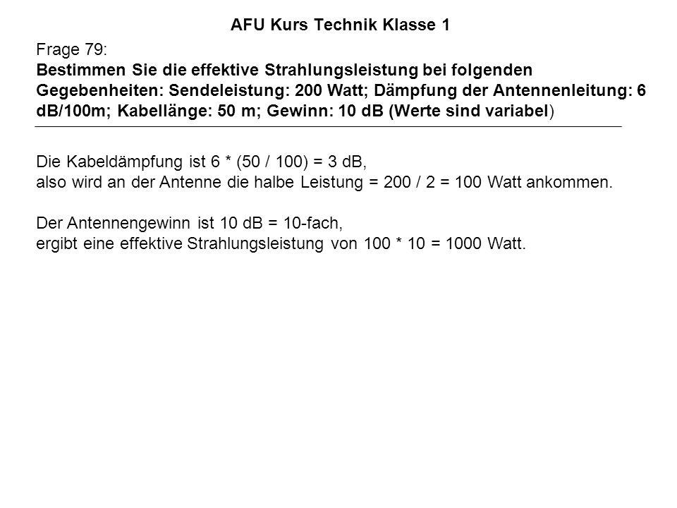 AFU Kurs Technik Klasse 1 Frage 79: Bestimmen Sie die effektive Strahlungsleistung bei folgenden Gegebenheiten: Sendeleistung: 200 Watt; Dämpfung der Antennenleitung: 6 dB/100m; Kabellänge: 50 m; Gewinn: 10 dB (Werte sind variabel) Die Kabeldämpfung ist 6 * (50 / 100) = 3 dB, also wird an der Antenne die halbe Leistung = 200 / 2 = 100 Watt ankommen.